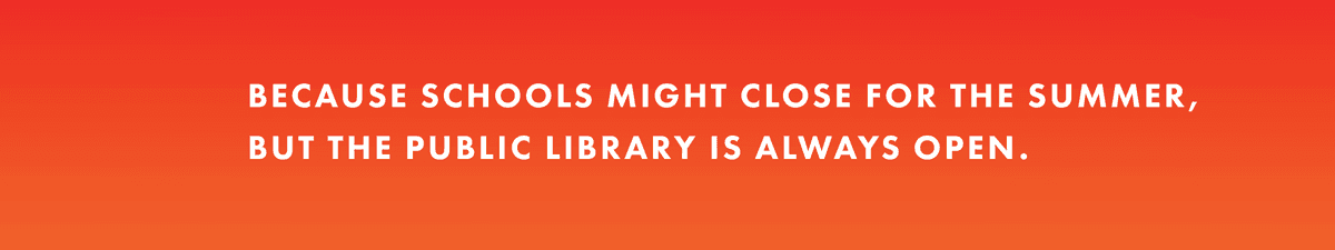 Because schools might close for the summer, but the public library is always open.